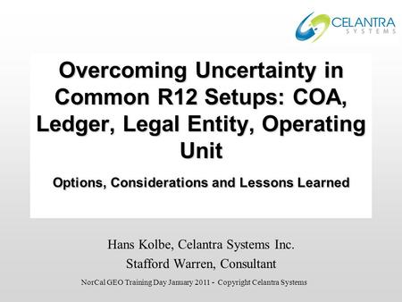 Overcoming Uncertainty in Common R12 Setups: COA, Ledger, Legal Entity, Operating Unit Options, Considerations and Lessons Learned Hans Kolbe, Celantra.