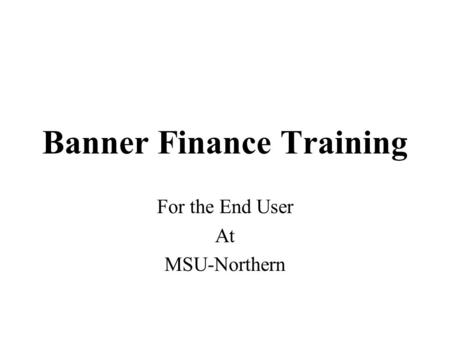 Banner Finance Training For the End User At MSU-Northern.