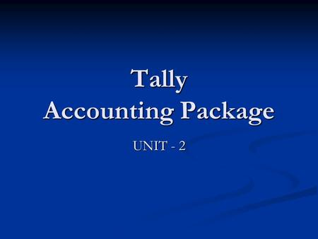 Tally Accounting Package UNIT - 2. Objectives of this session Creating Accounts Creating Accounts Gateway of Tally Gateway of Tally Groups Groups Ledgers.