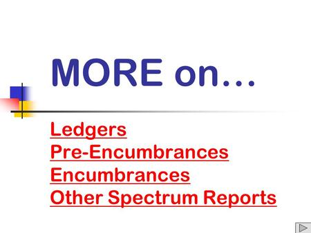 MORE on… Ledgers Pre-Encumbrances Encumbrances Other Spectrum Reports Ledgers Pre-Encumbrances Encumbrances Other Spectrum Reports.