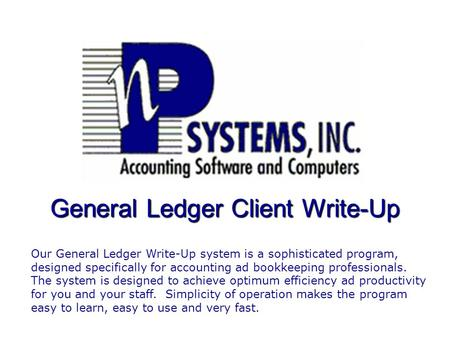 General Ledger Client Write-Up Our General Ledger Write-Up system is a sophisticated program, designed specifically for accounting ad bookkeeping professionals.