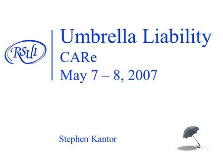 Umbrella Liability CARe May 7 – 8, 2007 Stephen Kantor.