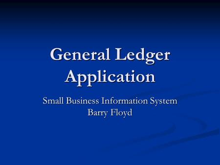General Ledger Application Small Business Information System Barry Floyd.