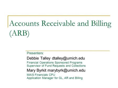 Accounts Receivable and Billing (ARB) Presenters: Debbie Talley Financial Operations Sponsored Programs Supervisor of Fund Requests and.