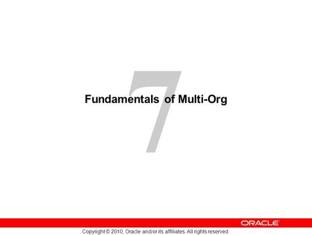 7 Copyright © 2010, Oracle and/or its affiliates. All rights reserved. Fundamentals of Multi-Org.