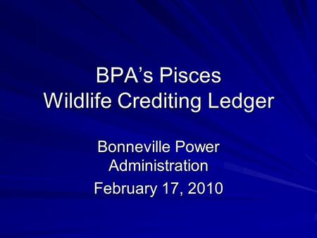 BPA's Pisces Wildlife Crediting Ledger Bonneville Power Administration February 17, 2010.