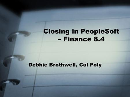 Closing in PeopleSoft – Finance 8.4 Debbie Brothwell, Cal Poly.