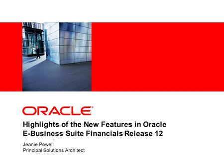 Highlights of the New Features in Oracle E-Business Suite Financials Release 12 Jeanie Powell Principal Solutions Architect.