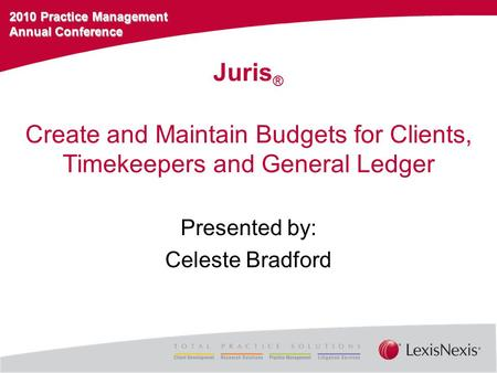 2010 Practice Management Annual Conference Create and Maintain Budgets for Clients, Timekeepers and General Ledger Presented by: Celeste Bradford Juris.