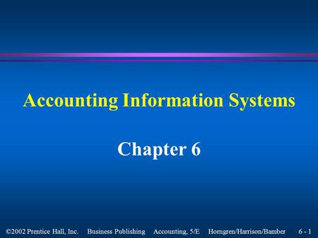 6 - 1 ©2002 Prentice Hall, Inc. Business Publishing Accounting, 5/E Horngren/Harrison/Bamber Accounting Information Systems Chapter 6.