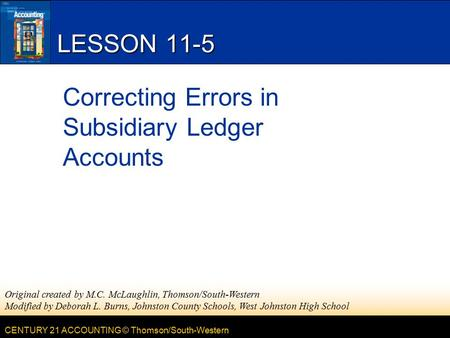 CENTURY 21 ACCOUNTING © Thomson/South-Western LESSON 11-5 Correcting Errors in Subsidiary Ledger Accounts Original created by M.C. McLaughlin, Thomson/South-Western.