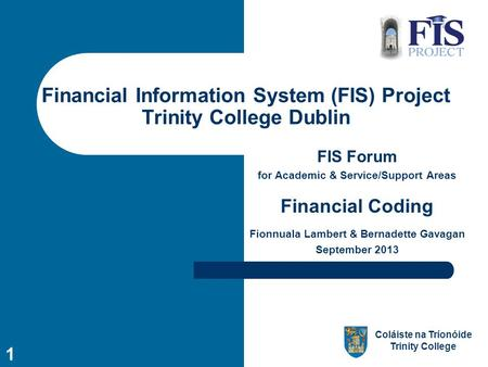 Coláiste na Tríonóide Trinity College 1 Financial Information System (FIS) Project Trinity College Dublin FIS Forum for Academic & Service/Support Areas.