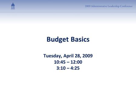 Budget Basics Tuesday, April 28, 2009 10:45 – 12:00 3:10 – 4:25.