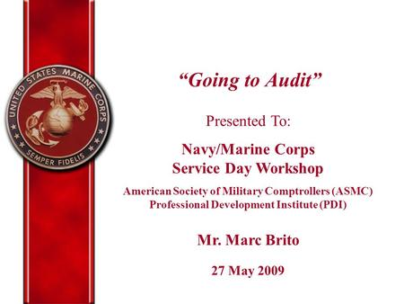 """Going to Audit"" Presented To: Navy/Marine Corps Service Day Workshop American Society of Military Comptrollers (ASMC) Professional Development Institute."