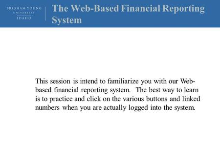 The Web-Based Financial Reporting System This session is intend to familiarize you with our Web- based financial reporting system. The best way to learn.