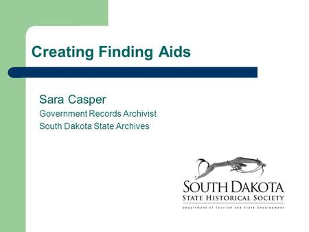 Creating Finding Aids Sara Casper Government Records Archivist South Dakota State Archives.