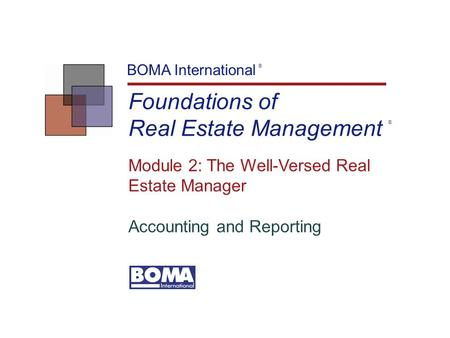 Foundations of Real Estate Management BOMA International ® Module 2: The Well-Versed Real Estate Manager Accounting and Reporting ®