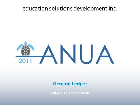 ANUA 2011, Ft. Lauderdale INTRO General Ledger ANUA 2011, Ft. Lauderdale education solutions development inc.