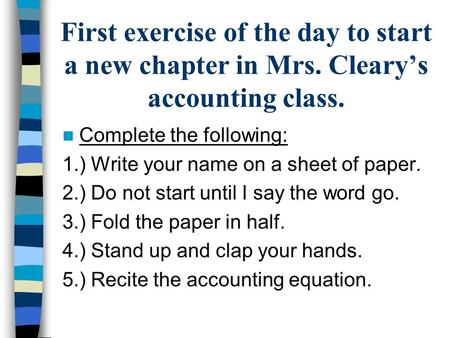 First exercise of the day to start a new chapter in Mrs. Cleary's accounting class. Complete the following: 1.) Write your name on a sheet of paper. 2.)