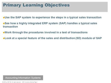 © 2009 by SAP AG. All rights reserved. / SAP University Alliances Page 1 Primary Learning Objectives Use the SAP system to experience the steps in a typical.