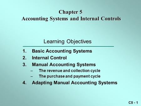 C5 - 1 Learning Objectives 1.Basic Accounting Systems 2.Internal Control 3.Manual Accounting Systems –The revenue and collection cycle –The purchase and.