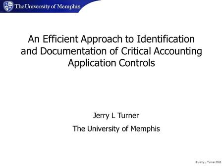 © Jerry L. Turner 2006 Jerry L Turner The University of Memphis An Efficient Approach to Identification and Documentation of Critical Accounting Application.