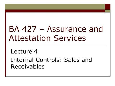 BA 427 – Assurance and Attestation Services Lecture 4 Internal Controls: Sales and Receivables.