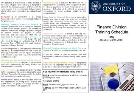 Finance Division Training Schedule Hilary January- March 2010 For more information and to book: Online:https://secure.admin.ox.ac.uk/finance/trainin g/bookingform.php5.