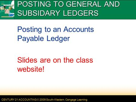 CENTURY 21 ACCOUNTING © 2009 South-Western, Cengage Learning POSTING TO GENERAL AND SUBSIDARY LEDGERS Posting to an Accounts Payable Ledger Slides are.