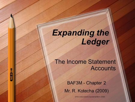 Expanding the Ledger The Income Statement Accounts BAF3M - Chapter 2 Mr. R. Kotecha (2009) Ontario Educational Assistance Bank (2009)