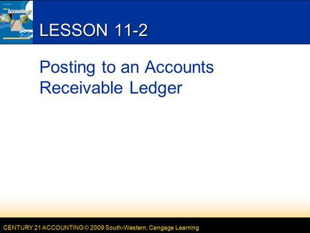 CENTURY 21 ACCOUNTING © 2009 South-Western, Cengage Learning LESSON 11-2 Posting to an Accounts Receivable Ledger.