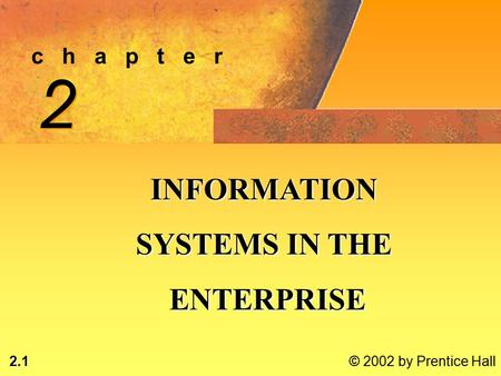 2.1 © 2002 by Prentice Hall c h a p t e r 2 2 INFORMATION SYSTEMS IN THE ENTERPRISE ENTERPRISE.