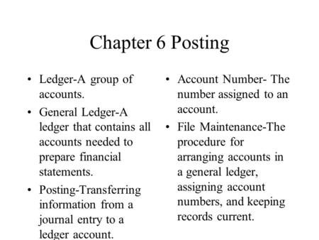 Chapter 6 Posting Ledger-A group of accounts. General Ledger-A ledger that contains all accounts needed to prepare financial statements. Posting-Transferring.