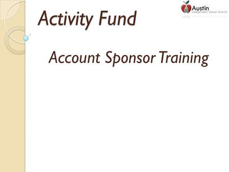 Activity Fund Account Sponsor Training. Student Activity Funds Student activity funds belong to the students and staff. These funds are generated through.