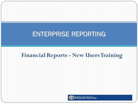 Financial Reports - New Users Training 1 ENTERPRISE REPORTING.