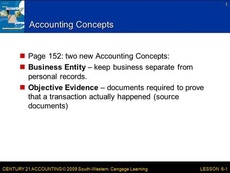 CENTURY 21 ACCOUNTING © 2009 South-Western, Cengage Learning Accounting Concepts Page 152: two new Accounting Concepts: Business Entity – keep business.