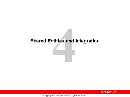 4 Copyright © 2007, Oracle. All rights reserved. Shared Entities and Integration.