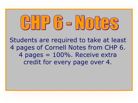 CHP 6 - Notes Students are required to take at least 4 pages of Cornell Notes from CHP 6. 4 pages = 100%. Receive extra credit for every page over 4.