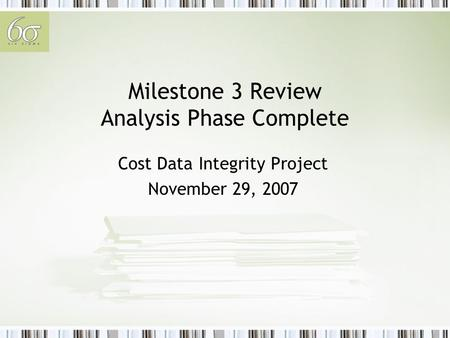 Milestone 3 Review Analysis Phase Complete Cost Data Integrity Project November 29, 2007.