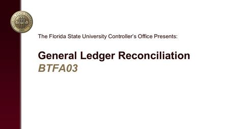 General Ledger Reconciliation BTFA03 The Florida State University Controller's Office Presents: