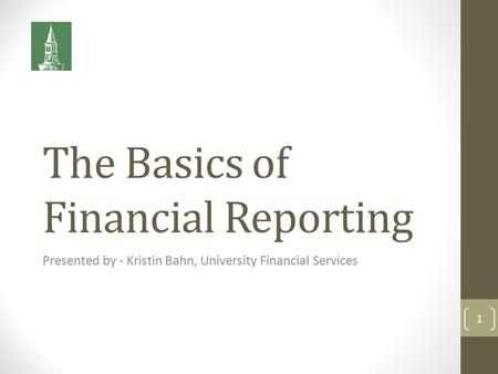 The Basics of Financial Reporting Presented by - Kristin Bahn, University Financial Services 1.