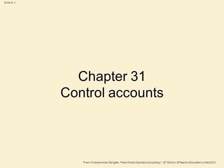 Frank Wood and Alan Sangster, Frank Wood's Business Accounting 1, 12 th Edition, © Pearson Education Limited 2012 Slide 31.1 Chapter 31 Control accounts.