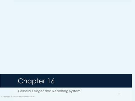 Chapter 16 General Ledger and Reporting System Copyright © 2012 Pearson Education 16-1.
