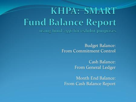 Budget Balance: From Commitment Control Cash Balance: From General Ledger Month End Balance: From Cash Balance Report.