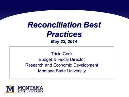 Reconciliation Best Practices May 22, 2014 Tricia Cook Budget & Fiscal Director Research and Economic Development Montana State University.
