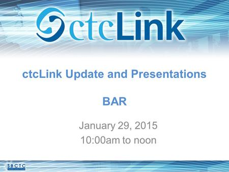 CtcLink Update and Presentations BAR January 29, 2015 10:00am to noon.
