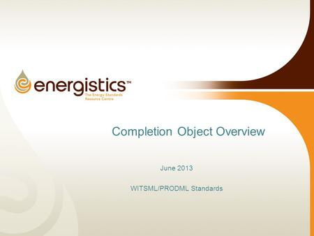 Completion Object Overview June 2013 WITSML/PRODML Standards.