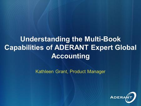 Understanding the Multi-Book Capabilities of ADERANT Expert Global Accounting Kathleen Grant, Product Manager.