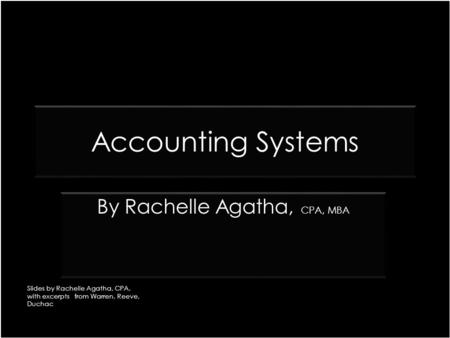 Accounting Systems CPA, MBA By Rachelle Agatha, CPA, MBA Slides by Rachelle Agatha, CPA, with excerpts from Warren, Reeve, Duchac.