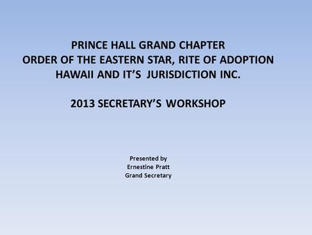 PRINCE HALL GRAND CHAPTER ORDER OF THE EASTERN STAR, RITE OF ADOPTION HAWAII AND IT'S JURISDICTION INC. 2013 SECRETARY'S WORKSHOP Presented by Ernestine.